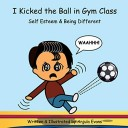 I Kicked the Ball in Gym Class: Self Esteem & Being Different (Psychosocial School Series)